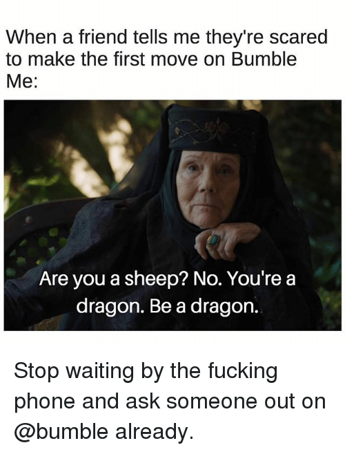 Fucking, Phone, and Bumble: When a friend tells me they're scared  to make the first move on Bumble  Me:  Are you a sheep? No. You're a  dragon. Be a dragon. Stop waiting by the fucking phone and ask someone out on @bumble already.