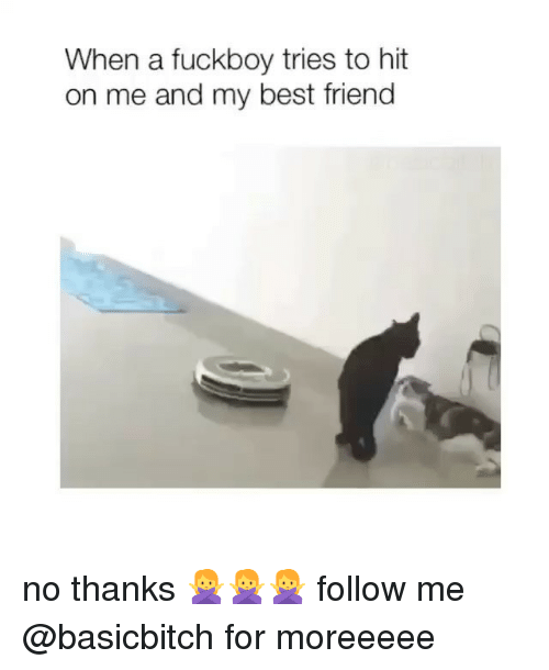 A Fuckboy: When a fuckboy tries to hit  on me and my best friend no thanks 🙅🙅🙅 follow me @basicbitch for moreeeee