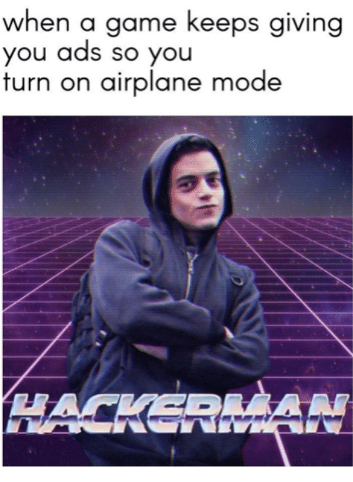 Airplane, Game, and A Game: when a game keeps giving  you ads so you  furn on airplane mode  HACKERAN