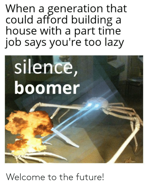generation: When a generation that  could afford building a  house with a part time  job says you're too lazy  silence,  boomer Welcome to the future!