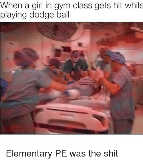 Gym, Shit, and Dodge: When a girl in gym class gets hit while  playing dodge ball Elementary PE was the shit