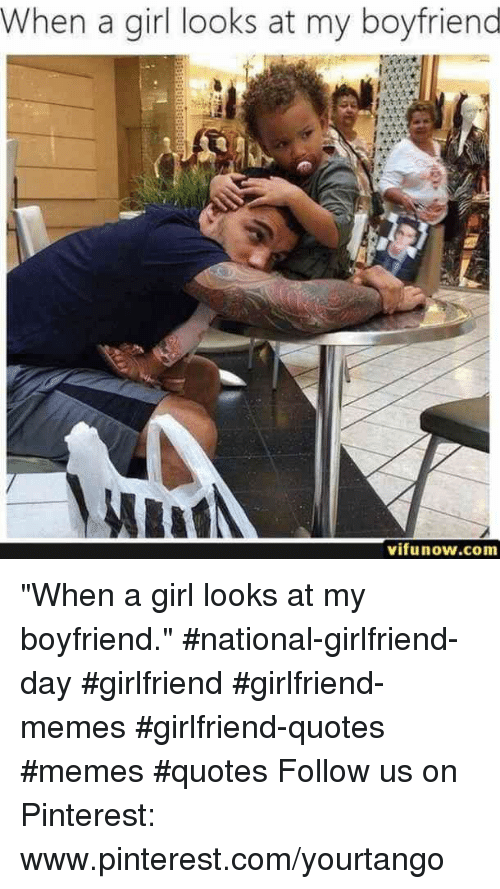 "Www Pinterest Com: When a girl looks at my boyfriend  vifunow.com ""When a girl looks at my boyfriend."" #national-girlfriend-day #girlfriend #girlfriend-memes #girlfriend-quotes #memes #quotes Follow us on Pinterest: www.pinterest.com/yourtango"
