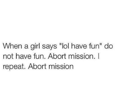 """Lol, Memes, and Girl: When a girl says """"lol have fun"""" do  not have fun. Abort mission. I  repeat. Abort mission"""