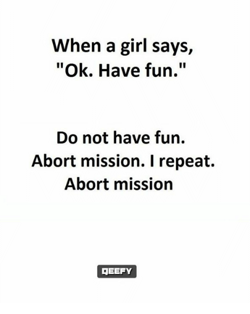 """Memes, Girl, and 🤖: When a girl says,  """"Ok. Have fun.""""  Do not have fun.  Abort mission. I repeat.  Abort mission  DEEFY"""