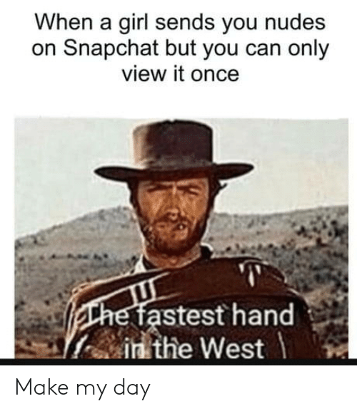 Nudes, Snapchat, and Girl: When a girl sends you nudes  on Snapchat but you can only  view it once  stest hand  in the West Make my day