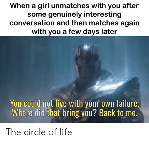 Failure: When a girl unmatches with you after  some genuinely interesting  conversation and then matches again  with you a few days later  You could not live with your own failure.  Where did that bring you? Back to me. The circle of life