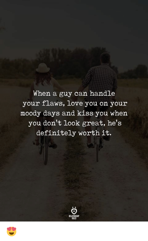 Definitely, Love, and Kiss: When a  guy can handle  your flaws, love you on your  moody days and kiss you when  you don't look great, he's  definitely worth it.  RELATIONGH 😍