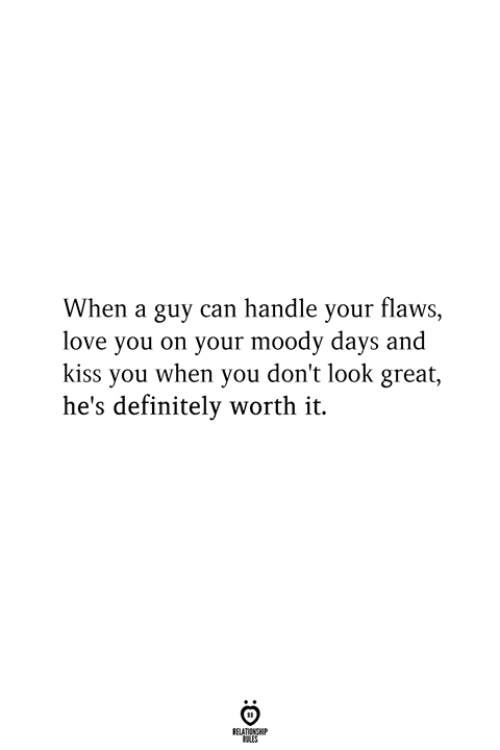 Definitely, Love, and Kiss: When a guy can handle your flaws,  love you on your moody days and  kiss you when you don't look great,  he's definitely worth it.