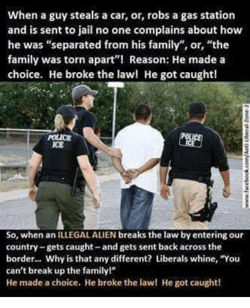 """Illegal Alien: When a guy steals a car, or, robs a gas station  and is sent to jail no one complains about how  he was """"separated from his family"""", or, """"the  family was torn apart Reason: He made a  choice. He broke the lawl He got caught!  POLICE  ICE  So, when an ILLEGAL ALIEN breaks the law by entering our  country-gets caught-and gets sent back across the  border... Why is that any different? Liberals whine, """"You  can't break up the family!  He made a choice. He broke the la He got caught!"""