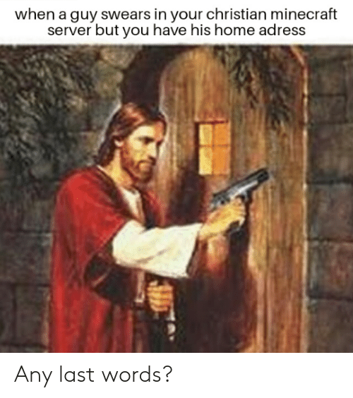 Minecraft, Home, and Dank Memes: when a guy swears in your christian minecraft  server but you have his home adress Any last words?
