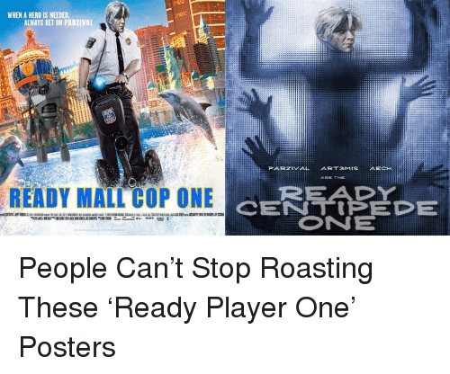 centipede: WHEN A HERO IS NEEDED,  ALWAYS BET ON PARZIVAL  PARZIVAL ART3MISAECH  ARE TIKE  READY  CENTIPEDE  ONE  READY MALL COP ONE <p>People Can&rsquo;t Stop Roasting These &lsquo;Ready Player One&rsquo; Posters</p>
