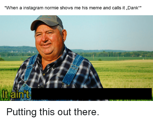 "Dank, Instagram, and Meme: *When a instagram normie shows me his meme and calls it Dank""*  It aint"