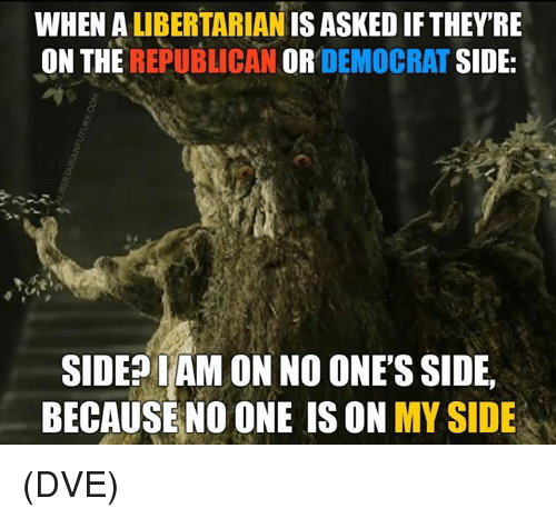 Memes, Libertarian, and 🤖: WHEN A LIBERTARIAN IS ASKED IF THEYRE  ON THE REPUBLICAN OR DEMOCRAT SIDE:  SIDEPIAM ON NO ONE'S SIDE,  BECAUSE NO ONE IS ON MY SIDE (DVE)