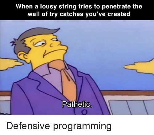 Programming, The Wall, and String: When a lousy string tries to penetrate the  wall of try catches you've created  Pathetio Defensive programming