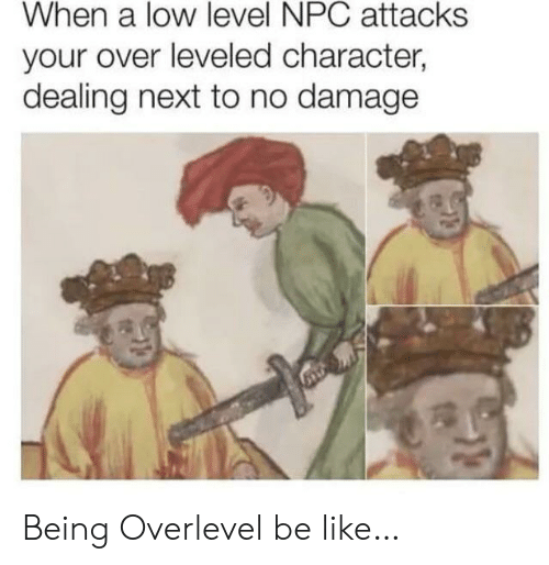Be Like, Next, and Character: When a low level NPC attacks  your over leveled character,  dealing next to no damage Being Overlevel be like…