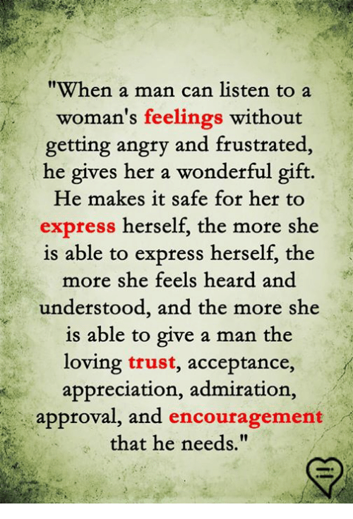 "Memes, Express, and Angry: ""When a man can listen to a  woman's feelings without  getting angry and frustrated  he gives her a wonderful gift.  He makes it safe for her to  express herself, the more she  is able  to express herself, the  more she feels heard and  understood, and the more she  is able to give a man the  loving trust, acceptance,  appreciation, admiration,  approval, and encouragement  that he needs."""