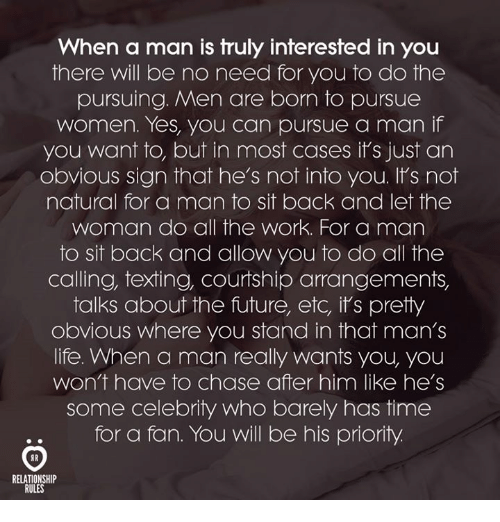 Future, Life, and Texting: When a man is truly interested in you  there will be no need for you to do the  pursuing. Men are born to pursue  women. Yes, you can pursue a man if  you want to, but in most cases it's just an  obvious sign that he's not into you. It's not  natural for a man to sit back and let the  woman do all the work. For a man  to sit back and allow you to do all the  calling, texting, courtship arrangements,  talks about the future, etc, it's pretty  obvious where you stand in that man's  life. When a man really wants you, you  won't have to chase after him like he's  some celebrity who barely has time  for a fan. You will be his priority  RELATIONSHIP  RULES