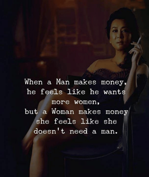 Need A Man: When a Man makes money,  he feels like he wants  more women,  but a Woman makes money  he feels like she  doesnt need a man.