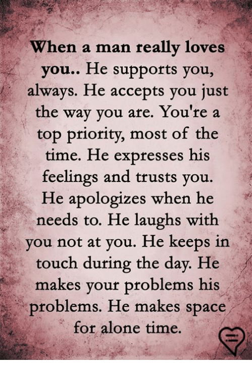Being Alone, Memes, and Time: When a man reallv loves  you.. He supports you,  always. He accepts you just  the way you are. You're a  top priority, most of the  time. He expresses his  feelings and trusts you.  He apologizes when he  needs to. He laughs with  you not at you. He keeps in  touch during the day. He  makes your problems his  problems. He makes spa  for alone time