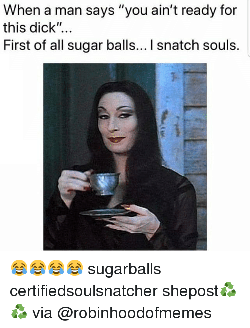 "Memes, Dick, and Sugar: When a man says ""you ain't ready for  this dick""...  First of all sugar balls... I snatch souls. 😂😂😂😂 sugarballs certifiedsoulsnatcher shepost♻♻ via @robinhoodofmemes"
