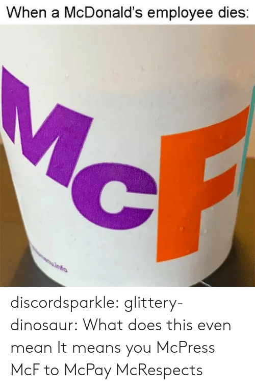 Dies: When a McDonald's employee dies discordsparkle:  glittery-dinosaur: What does this even mean   It means you McPress McF to McPay McRespects