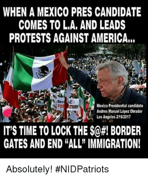 "America, Memes, and Immigration: WHEN A MEXICO PRES CANDIDATE  COMES TO L.A, AND LEADS  PROTESTS AGAINST AMERICA...  Mexico Presidential candidate  Andres Manuel López Obrador  Los Angeles 2162017  IT'S TIME TO LOCK THE $@#! BORDER  GATES AND END ""ALL"" IMMIGRATION! Absolutely! #NIDPatriots"