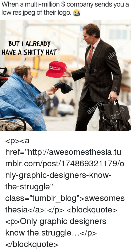 "America, Struggle, and Tumblr: When a multi-million $ company sends you a  low res jpeg of their logo.品  BUT I ALREADY  HAVE A SHITTY HAT  MAKE AMERICA  GREAT AGAIN <p><a href=""http://awesomesthesia.tumblr.com/post/174869321179/only-graphic-designers-know-the-struggle"" class=""tumblr_blog"">awesomesthesia</a>:</p>  <blockquote><p>Only graphic designers know the struggle…</p></blockquote>"