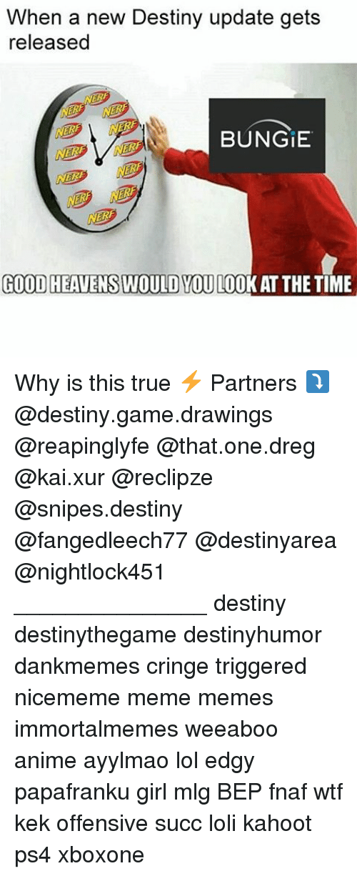 Nerfed: When a new Destiny update gets  released  NERF  NER  BUNGIE  NERF  NERF  GOOD HEAVENSWOULD YOU LOOK AT THETIME Why is this true ⚡ Partners ⤵ @destiny.game.drawings @reapinglyfe @that.one.dreg @kai.xur @reclipze @snipes.destiny @fangedleech77 @destinyarea @nightlock451 _______________ destiny destinythegame destinyhumor dankmemes cringe triggered nicememe meme memes immortalmemes weeaboo anime ayylmao lol edgy papafranku girl mlg BEP fnaf wtf kek offensive succ loli kahoot ps4 xboxone