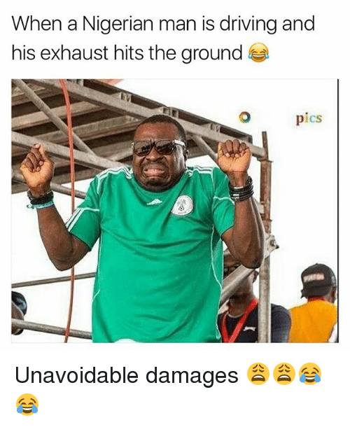 Driving, Memes, and 🤖: When a Nigerian man is driving and  his exhaust hits the ground  pics Unavoidable damages 😩😩😂😂