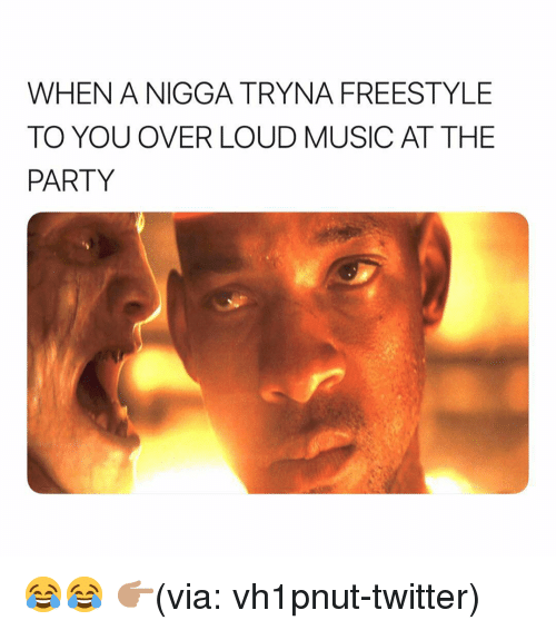 Funny, Music, and Party: WHEN A NIGGA TRYNA FREESTYLE  TO YOU OVER LOUD MUSIC AT THE  PARTY 😂😂 👉🏽(via: vh1pnut-twitter)