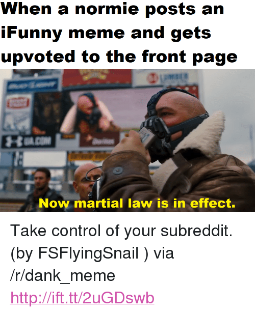 """martial law: When a normie posts an  iFunny meme and gets  upvoted to the front page  Now martial law is in effect. <p>Take control of your subreddit. (by FSFlyingSnail ) via /r/dank_meme <a href=""""http://ift.tt/2uGDswb"""">http://ift.tt/2uGDswb</a></p>"""