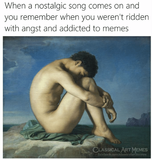 Facebook, Memes, and Addicted: When a nostalgic song comes on and  you remember when you weren't ridden  with angst and addicted to memes  LASSICAL ART MEMES  facebook.com/classicalartmemes