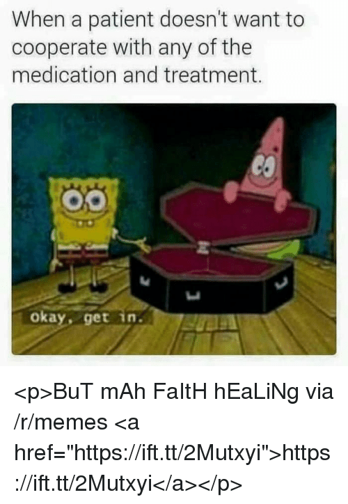 """Memes, Okay, and Patient: When a patient doesn't want to  cooperate with any of the  medication and treatment.  okay, get in. <p>BuT mAh FaItH hEaLiNg via /r/memes <a href=""""https://ift.tt/2Mutxyi"""">https://ift.tt/2Mutxyi</a></p>"""