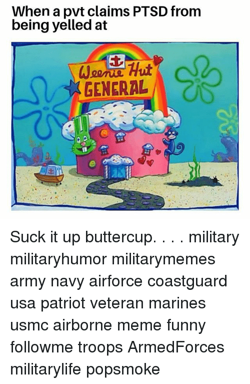Funny, Meme, and Memes: When a pvt claims PTSD from  being yelled at  GENERAL Suck it up buttercup. . . . military militaryhumor militarymemes army navy airforce coastguard usa patriot veteran marines usmc airborne meme funny followme troops ArmedForces militarylife popsmoke