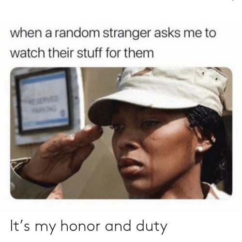 Stuff, Watch, and Asks: when a random stranger asks me to  watch their stuff for them  MED It's my honor and duty
