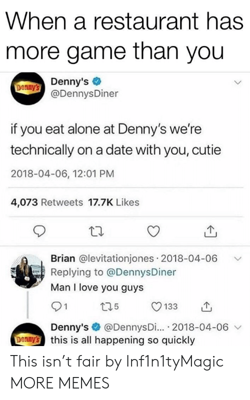 12 01: When a restaurant has  more game than you  Donny's Denny's  @DennysDiner  if you eat alone at Denny's we're  technically on a date with you, cutie  2018-04-06, 12:01 PM  4,073 Retweets 17.7K Likes  Brian @levitationjones 2018-04-06  Replying to @DennysDiner  Man I love you guys  t35  133  @DennysDi... 2018-04-06  Denny's this is all happening so quickly  Denny's This isn't fair by Inf1n1tyMagic MORE MEMES