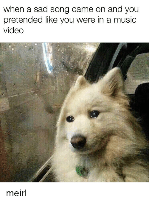 Music, Video, and Sad: when a sad song came on and you  pretended like you were in a music  video meirl