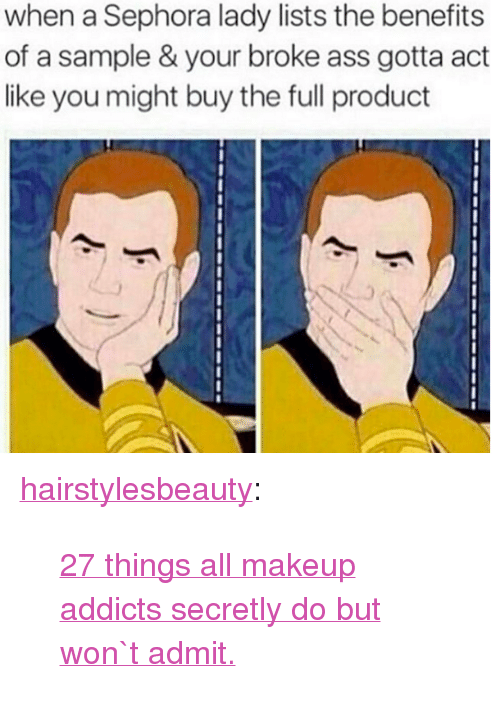 "Ass, Makeup, and Tumblr: when a Sephora lady lists the benefits  of a sample & your broke ass gotta act  like you might buy the full product <p><a href=""http://hairstylesbeauty.com/post/142699476932/27-things-all-makeup-addicts-secretly-do-but-won-t"" class=""tumblr_blog"">hairstylesbeauty</a>:</p><blockquote><p><a href=""http://goo.gl/sIzu0L"">27 things all makeup addicts secretly do but won`t admit.</a></p></blockquote>"