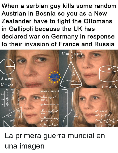 Germany, Russia, and Austrian: When a serbian guy kills some random  Austrian in Bosnia so you as a New  Zealander have to fight the Ottomans  in Gallipoli because the UK has  declared war on Germany in response  to their invasion of F  rance and Russia  UROP  HEHES  tan (6)  10  30° 45 60°  sin xdx-coSx+C  cos  cos χ  2  3  ax  sin χ  dx La primera guerra mundial en una imagen