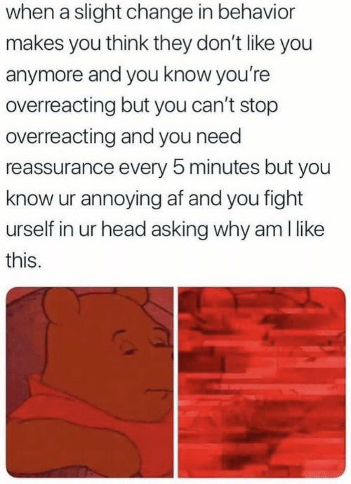 Af, Head, and Change: when a slight change in behavicr  makes you think they don't like you  anymore and you know you're  overreacting but you can't stop  overreacting and you need  reassurance every 5 minutes but you  know ur annoying af and you fight  urself in ur head asking why am l like  this.