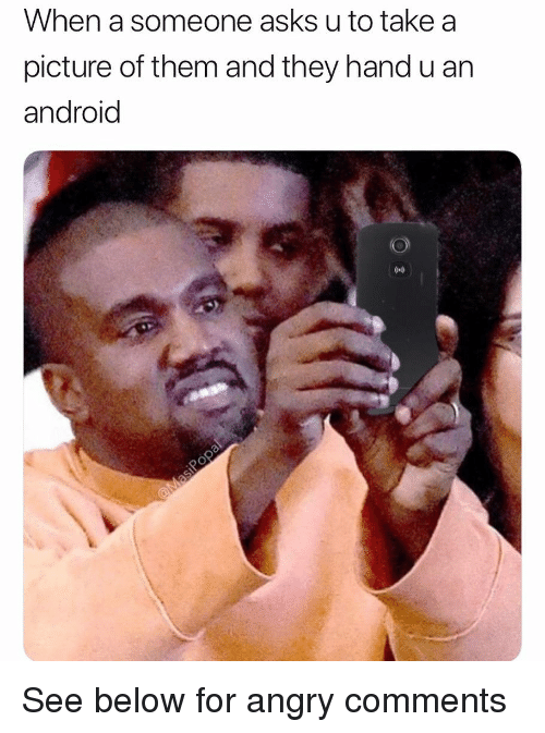 Android, Funny, and Angry: When a someone asks u to take a  picture of them and they hand u an  android See below for angry comments