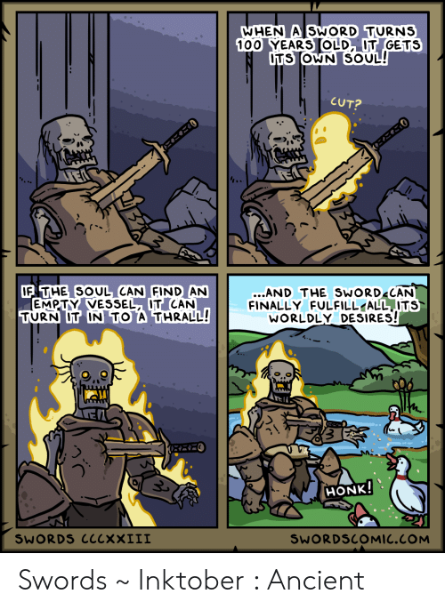 Ancient, Old, and Sword: WHEN A SWORD TURNS  100 YEARS OLD, IT GETS  DTS OWN SOUL!  CUT?  にこご0  IF THE SOUL CAN FIND AN  EMPTY VESSEL, IT CAN  TURN IT IN TO A THRALL!  ...AND THE SWORD CAN  FINALLY FULFILL ALL ITS  WORLDLY DESIRES!  HONK!  SWORDS CCCXXIII  SWORDSCOMIC.COM Swords ~ Inktober : Ancient
