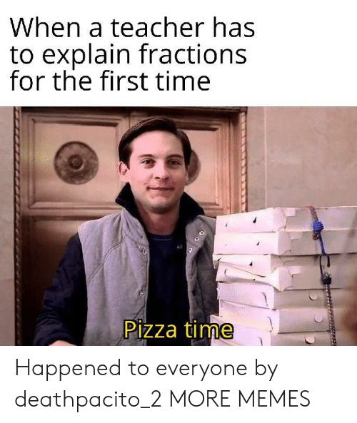 the first time: When a teacher has  to explain fractions  for the first time  Pizza time Happened to everyone by deathpacito_2 MORE MEMES