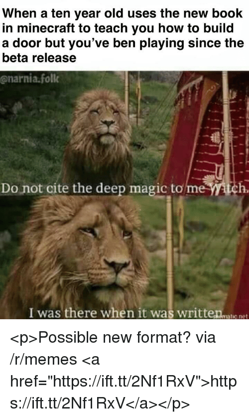 "Memes, Minecraft, and Book: When a ten year old uses the new book  in minecraft to teach you how to build  a door but you've ben playing since the  beta release  @narnia.foll  Do not cite the deep magic to me tch.  I was there when it was writteanatie net <p>Possible new format? via /r/memes <a href=""https://ift.tt/2Nf1RxV"">https://ift.tt/2Nf1RxV</a></p>"