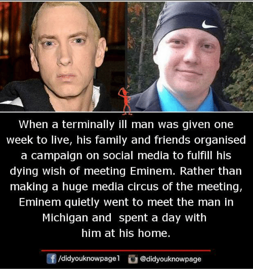 Eminem, Family, and Friends: When a terminally ill man was given one  Week to live, his family and friends organised  a campaign on social media to fulfill his  dying wish of meeting Eminem. Rather than  making a huge media circus of the meeting,  Eminem quietly went to meet the man in  Michigan and spent a day with  him at his home.  団/didyouknowpage1。@didyouknowpage