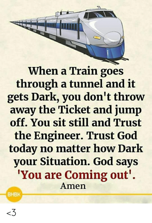 tunnel: When a Train goes  through a tunnel and it  gets Dark, you don't throw  away the Ticket and jump  off. You sit still and Trust  the Engineer. Trust God  today no matter how Dark  your Situation. God says  'You are Coming out'  Amen  BHBK <3