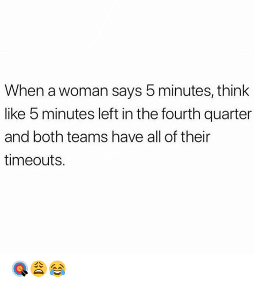Hood, Think, and Woman: When a woman says 5 minutes, think  like 5 minutes left in the fourth quarter  and both teams have all of their  timeouts. 🎯😩😂