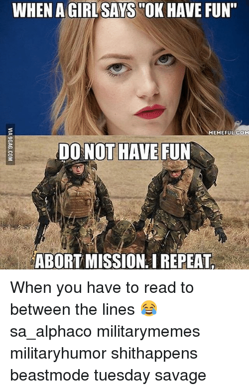 """Memes, Savage, and Beastmode: WHEN AGIRLSAYS OK HAVE FUN""""  MEMEFUL COM  DO NOT HAVE FUN  ABORT MISSION. REPEAT. When you have to read to between the lines 😂 sa_alphaco militarymemes militaryhumor shithappens beastmode tuesday savage"""
