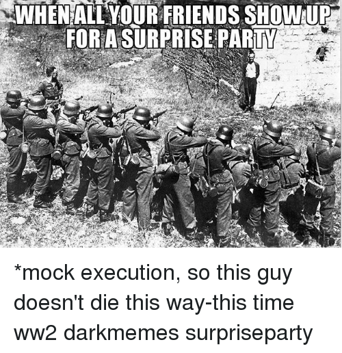 executioner: WHEN AILYOUR FRIENDS SHOWUR  FOR A SURPRISE PARTY *mock execution, so this guy doesn't die this way-this time ww2 darkmemes surpriseparty