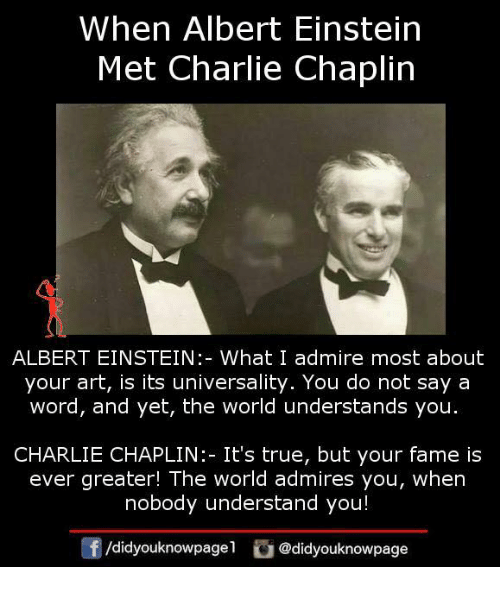 Albert Einstein, Charlie, and Memes: When Albert Einstein  Met Charlie Chaplin  ALBERT EINSTEIN:- What I admire most about  your art, is its universality. You do not say a  word, and yet, the world understands you.  CHARLIE CHAPLIN: It's true, but your fame is  ever greater! The world admires you, when  nobody understand you!  囝  /didyouknowpagel @didyouknowpage